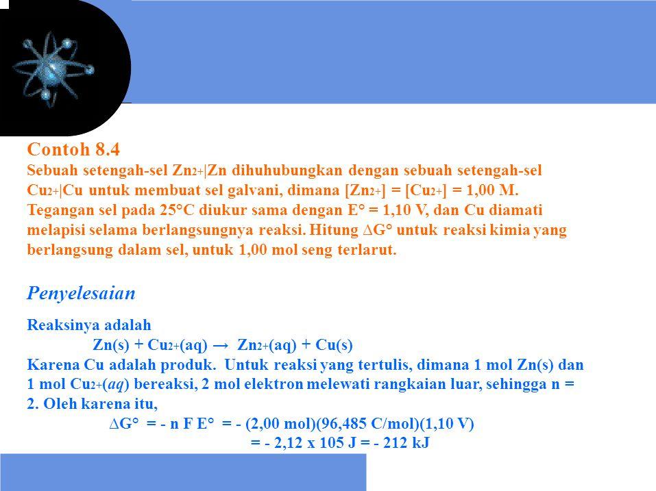 Contoh 8.4 Sebuah setengah-sel Zn2+|Zn dihuhubungkan dengan sebuah setengah-sel. Cu2+|Cu untuk membuat sel galvani, dimana [Zn2+] = [Cu2+] = 1,00 M.